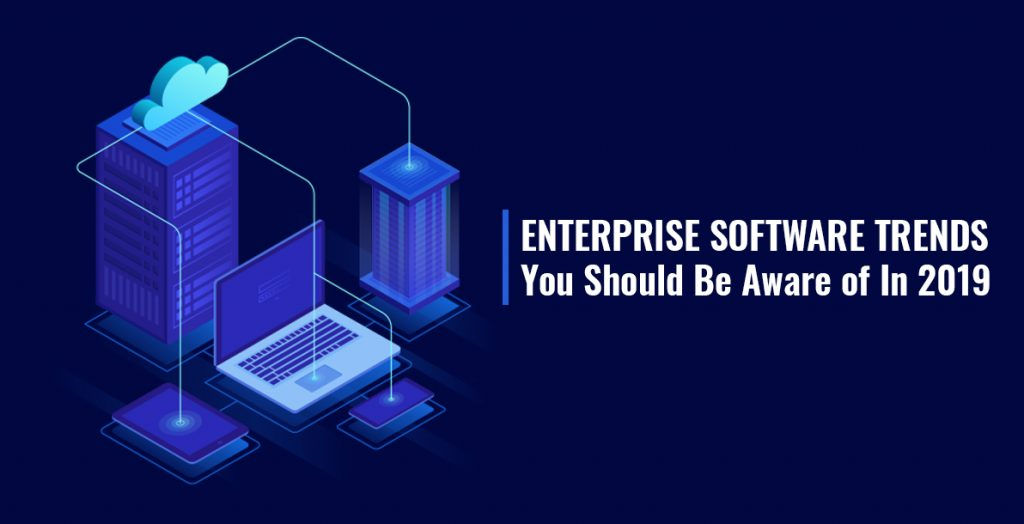 Enterprise Software Trends You Should Be Aware of In 2019