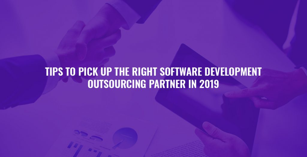 Tips to Pick Up The Right Software Development Outsourcing Partner in 2019